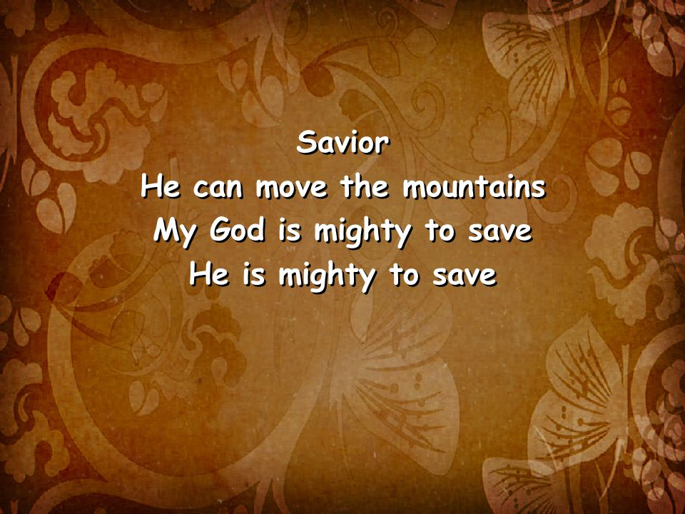 Savior He can move the mountains My God is mighty to save He is mighty to save Savior He can move the mountains My God is mighty to save He is mighty to save