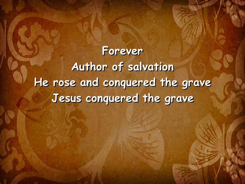 Forever Author of salvation He rose and conquered the grave Jesus conquered the grave Forever Author of salvation He rose and conquered the grave Jesus conquered the grave