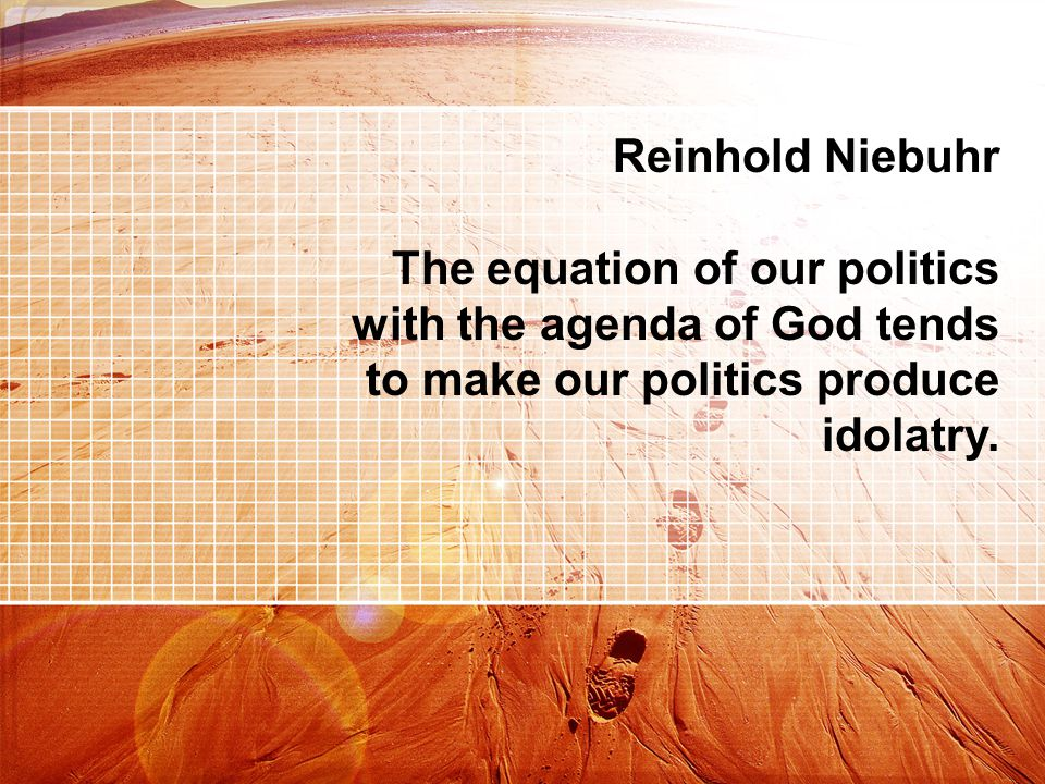 Reinhold Niebuhr The equation of our politics with the agenda of God tends to make our politics produce idolatry.