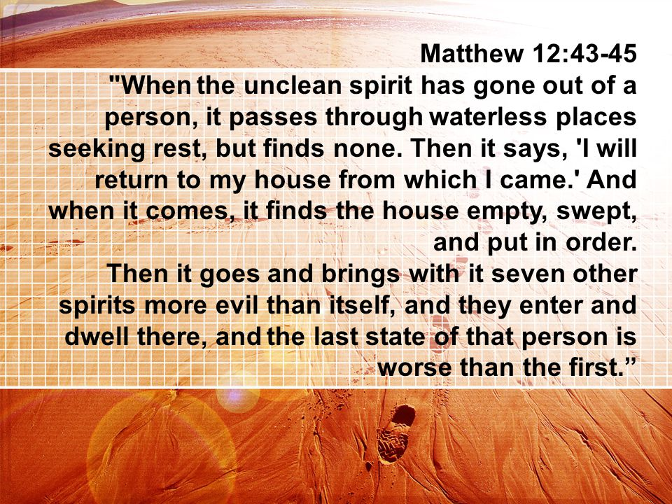 Matthew 12:43-45 When the unclean spirit has gone out of a person, it passes through waterless places seeking rest, but finds none.