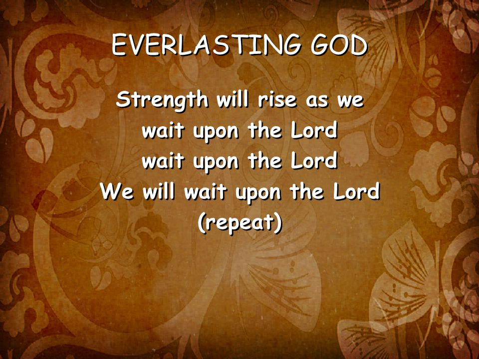 EVERLASTING GOD Strength will rise as we wait upon the Lord We will wait upon the Lord (repeat) Strength will rise as we wait upon the Lord We will wait upon the Lord (repeat)