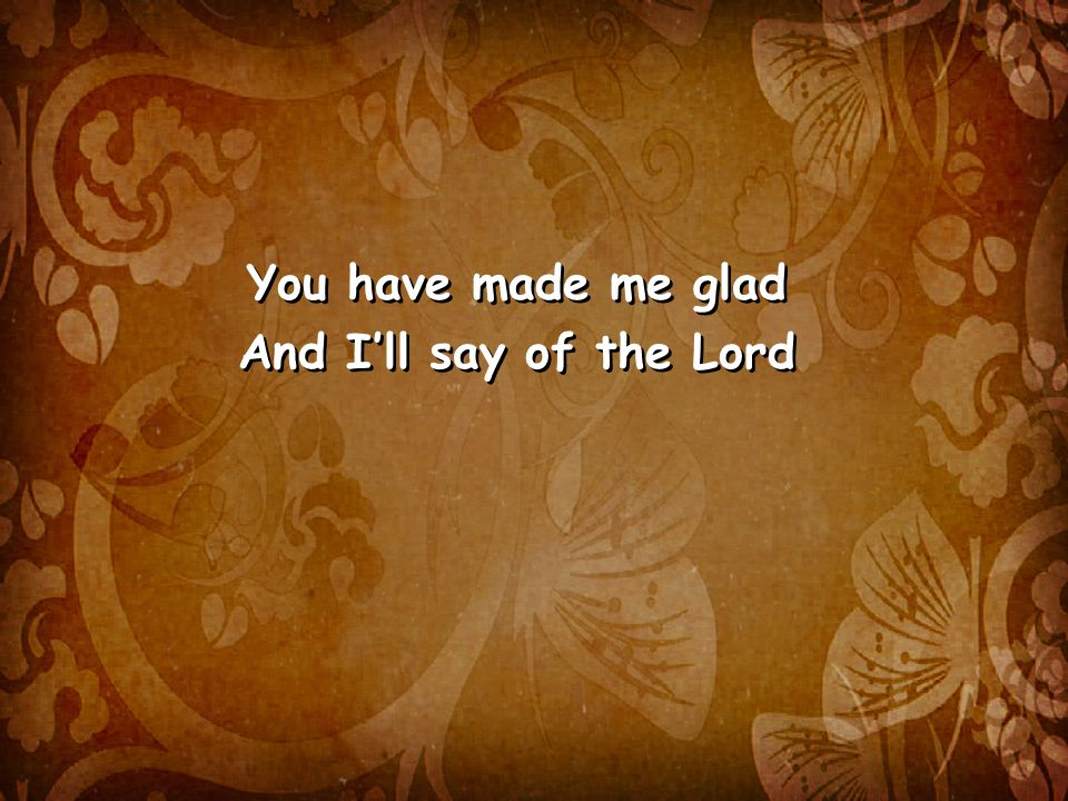 You have made me glad And I'll say of the Lord You have made me glad And I'll say of the Lord