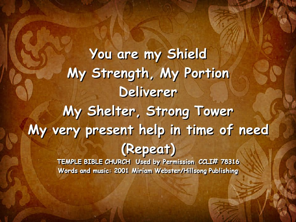 You are my Shield My Strength, My Portion Deliverer My Shelter, Strong Tower My very present help in time of need (Repeat) TEMPLE BIBLE CHURCH Used by Permission CCLI# Words and music: 2001 Miriam Webster/Hillsong Publishing You are my Shield My Strength, My Portion Deliverer My Shelter, Strong Tower My very present help in time of need (Repeat) TEMPLE BIBLE CHURCH Used by Permission CCLI# Words and music: 2001 Miriam Webster/Hillsong Publishing