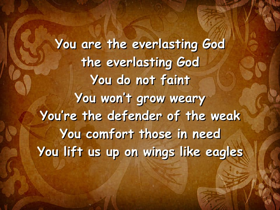 You are the everlasting God the everlasting God You do not faint You won't grow weary You're the defender of the weak You comfort those in need You lift us up on wings like eagles You are the everlasting God the everlasting God You do not faint You won't grow weary You're the defender of the weak You comfort those in need You lift us up on wings like eagles