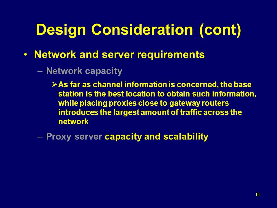 11 Design Consideration (cont) Network and server requirements –Network capacity  As far as channel information is concerned, the base station is the best location to obtain such information, while placing proxies close to gateway routers introduces the largest amount of traffic across the network –Proxy server capacity and scalability