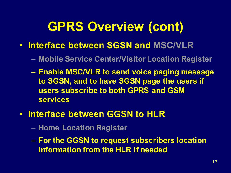 17 GPRS Overview (cont) Interface between SGSN and MSC/VLR –Mobile Service Center/Visitor Location Register –Enable MSC/VLR to send voice paging message to SGSN, and to have SGSN page the users if users subscribe to both GPRS and GSM services Interface between GGSN to HLR –Home Location Register –For the GGSN to request subscribers location information from the HLR if needed