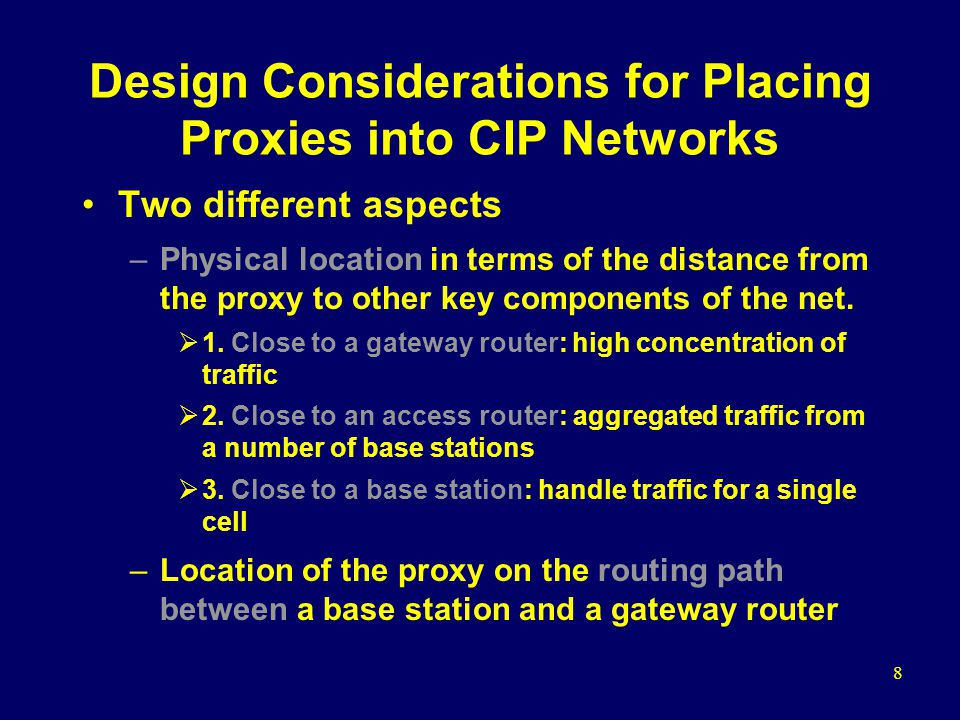 8 Design Considerations for Placing Proxies into CIP Networks Two different aspects –Physical location in terms of the distance from the proxy to other key components of the net.