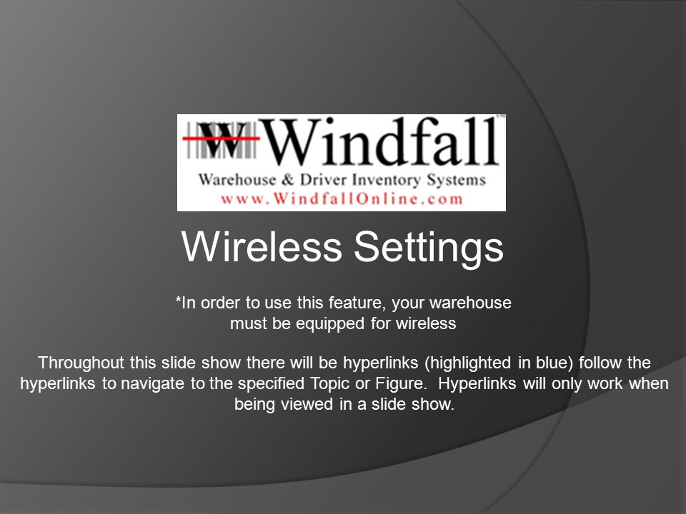 *In order to use this feature, your warehouse must be equipped for wireless Wireless Settings Throughout this slide show there will be hyperlinks (highlighted in blue) follow the hyperlinks to navigate to the specified Topic or Figure.