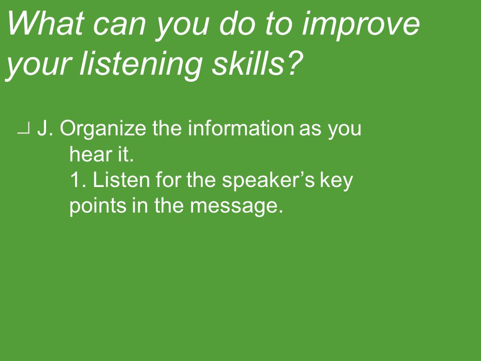 I. Take notes so that you listen more actively. What can you do to improve your listening skills