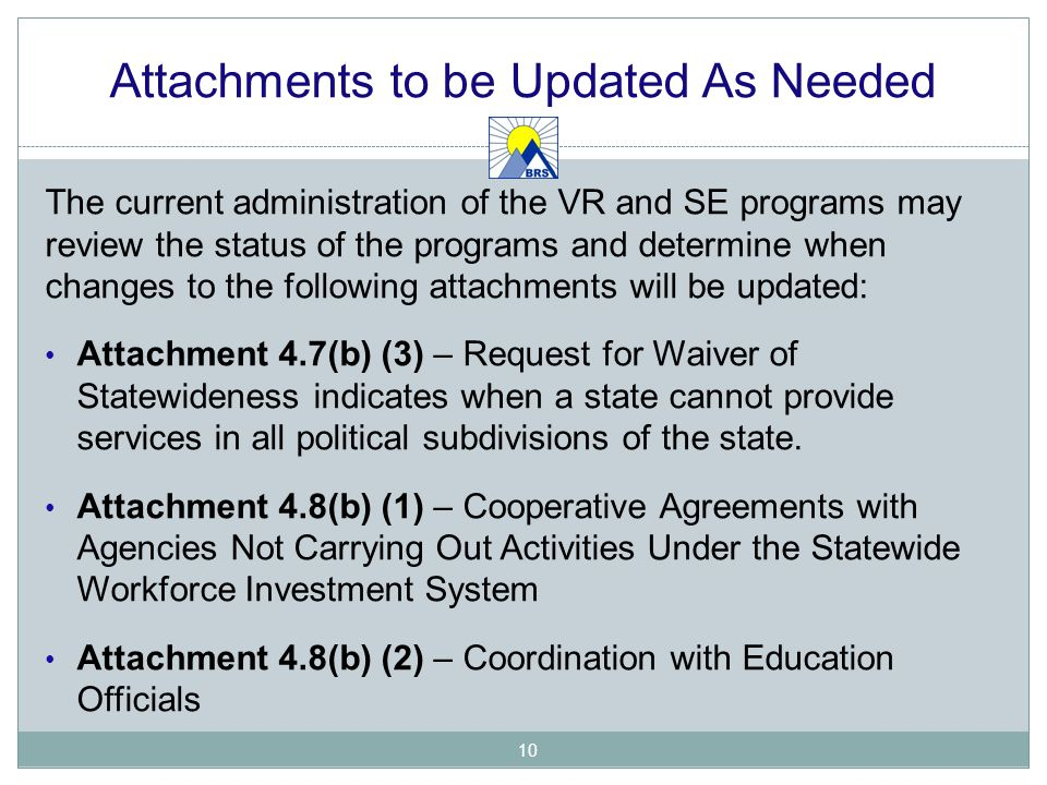 Attachments to be Updated As Needed The current administration of the VR and SE programs may review the status of the programs and determine when changes to the following attachments will be updated: Attachment 4.7(b) (3) – Request for Waiver of Statewideness indicates when a state cannot provide services in all political subdivisions of the state.
