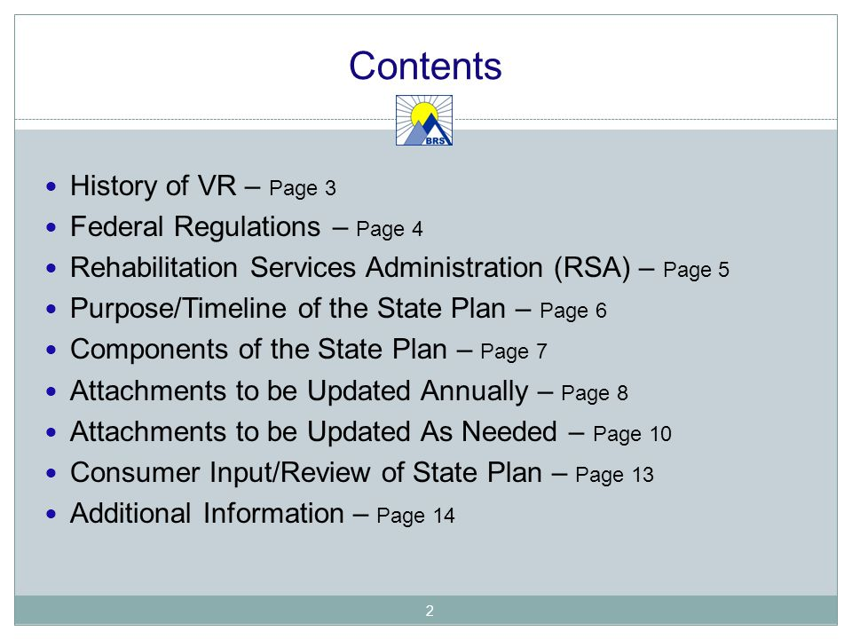 Contents History of VR – Page 3 Federal Regulations – Page 4 Rehabilitation Services Administration (RSA) – Page 5 Purpose/Timeline of the State Plan – Page 6 Components of the State Plan – Page 7 Attachments to be Updated Annually – Page 8 Attachments to be Updated As Needed – Page 10 Consumer Input/Review of State Plan – Page 13 Additional Information – Page