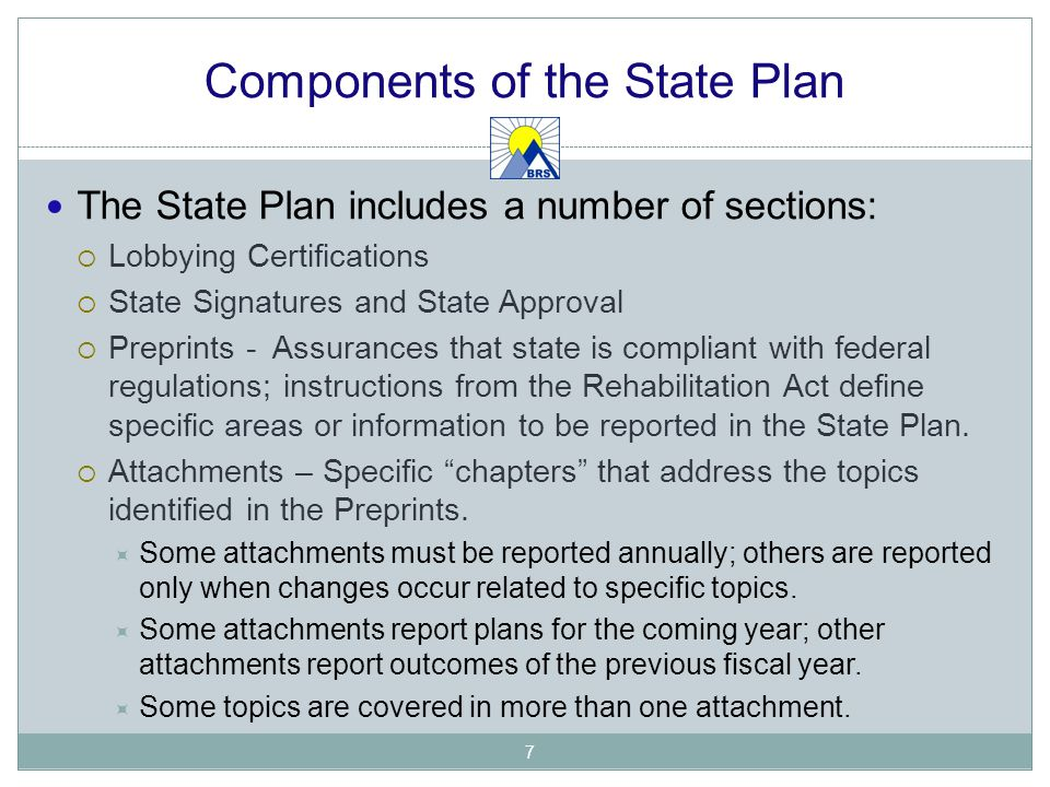Components of the State Plan The State Plan includes a number of sections:  Lobbying Certifications  State Signatures and State Approval  Preprints - Assurances that state is compliant with federal regulations; instructions from the Rehabilitation Act define specific areas or information to be reported in the State Plan.