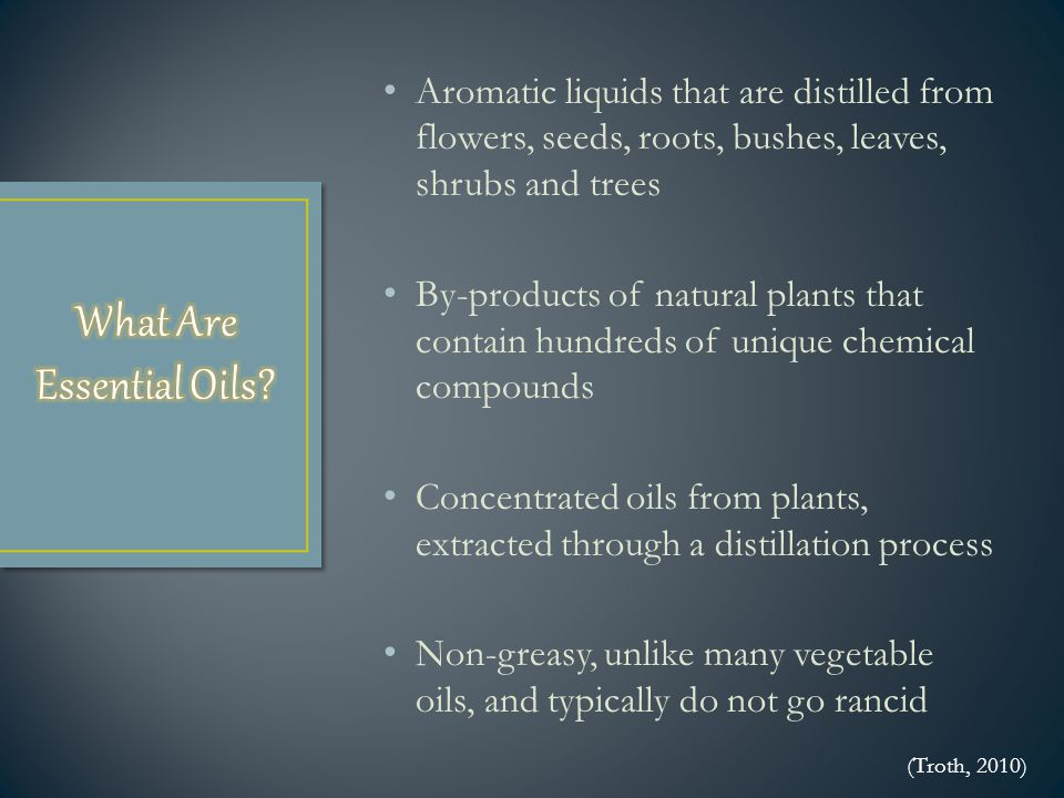 Aromatic liquids that are distilled from flowers, seeds, roots, bushes, leaves, shrubs and trees By-products of natural plants that contain hundreds of unique chemical compounds Concentrated oils from plants, extracted through a distillation process Non-greasy, unlike many vegetable oils, and typically do not go rancid (Troth, 2010)