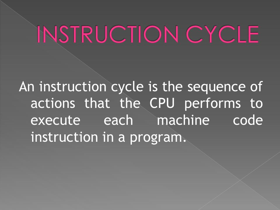 An instruction cycle is the sequence of actions that the CPU performs to execute each machine code instruction in a program.