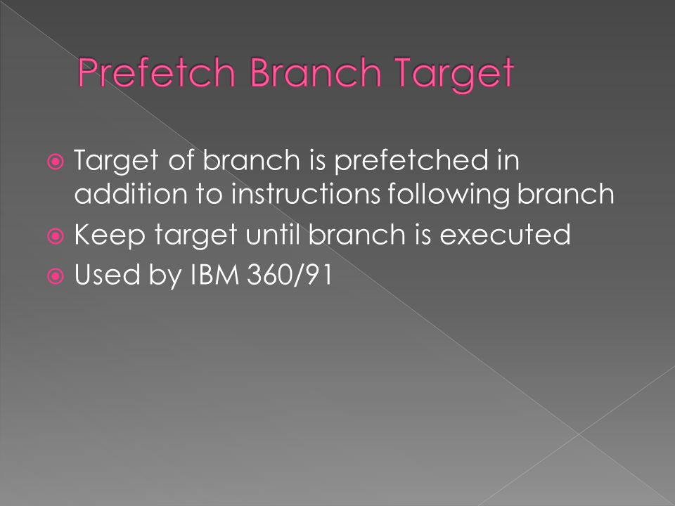  Target of branch is prefetched in addition to instructions following branch  Keep target until branch is executed  Used by IBM 360/91