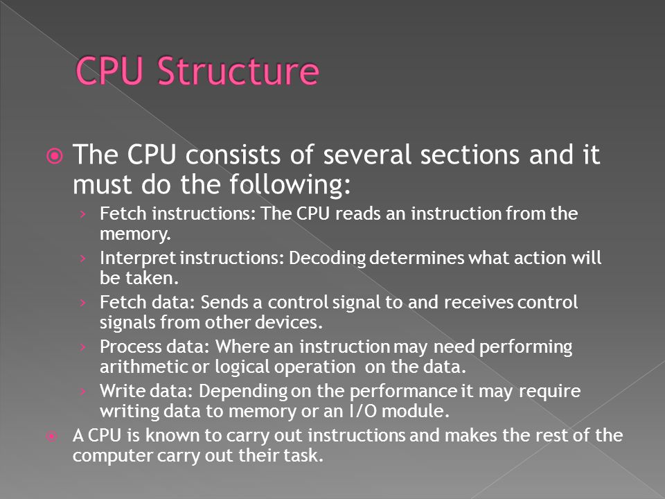  The CPU consists of several sections and it must do the following: › Fetch instructions: The CPU reads an instruction from the memory.