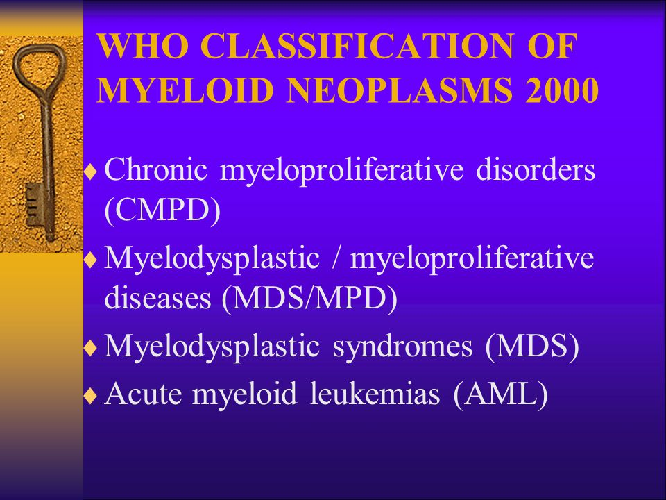 WHO CLASSIFICATION OF MYELOID NEOPLASMS 2000  Chronic myeloproliferative disorders (CMPD)  Myelodysplastic / myeloproliferative diseases (MDS/MPD)  Myelodysplastic syndromes (MDS)  Acute myeloid leukemias (AML)