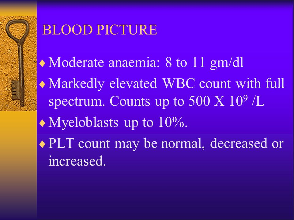 BLOOD PICTURE  Moderate anaemia: 8 to 11 gm/dl  Markedly elevated WBC count with full spectrum.