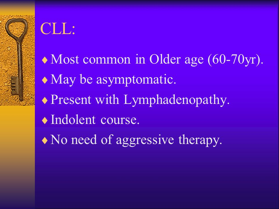 CLL:  Most common in Older age (60-70yr).  May be asymptomatic.