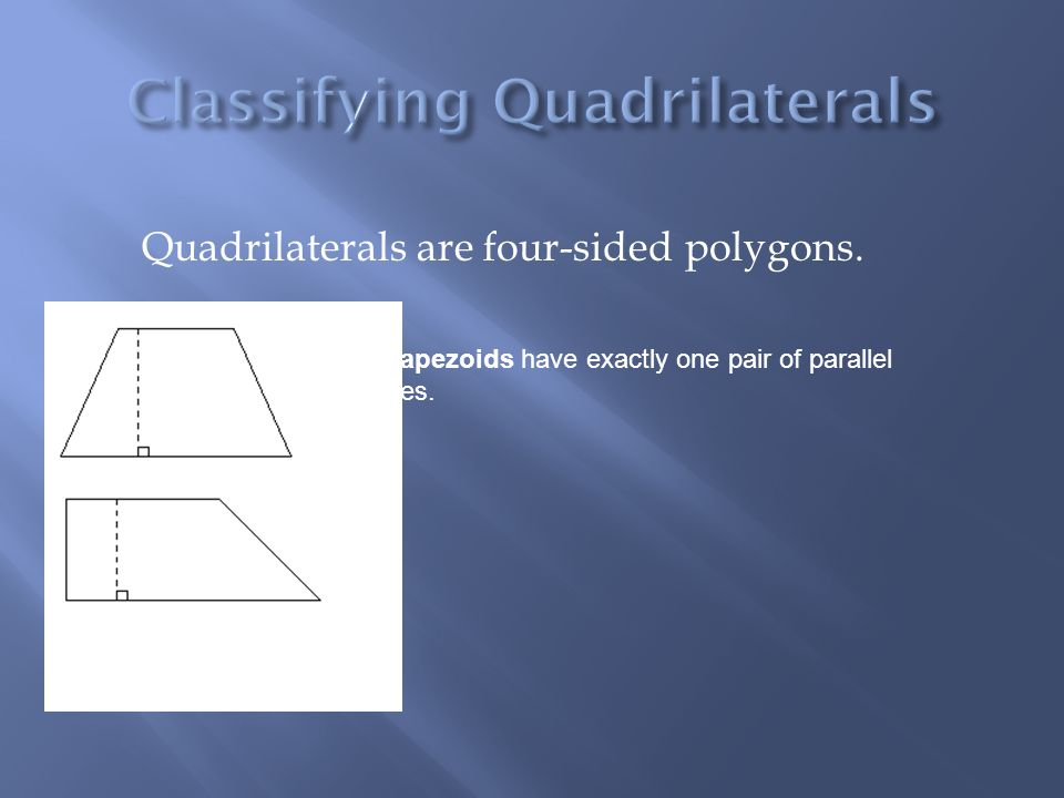Quadrilaterals are four-sided polygons. Trapezoids have exactly one pair of parallel lines.
