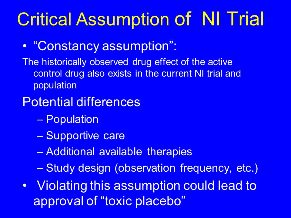 Critical Assumption of NI Trial Constancy assumption : The historically observed drug effect of the active control drug also exists in the current NI trial and population Potential differences –Population –Supportive care –Additional available therapies –Study design (observation frequency, etc.) Violating this assumption could lead to approval of toxic placebo