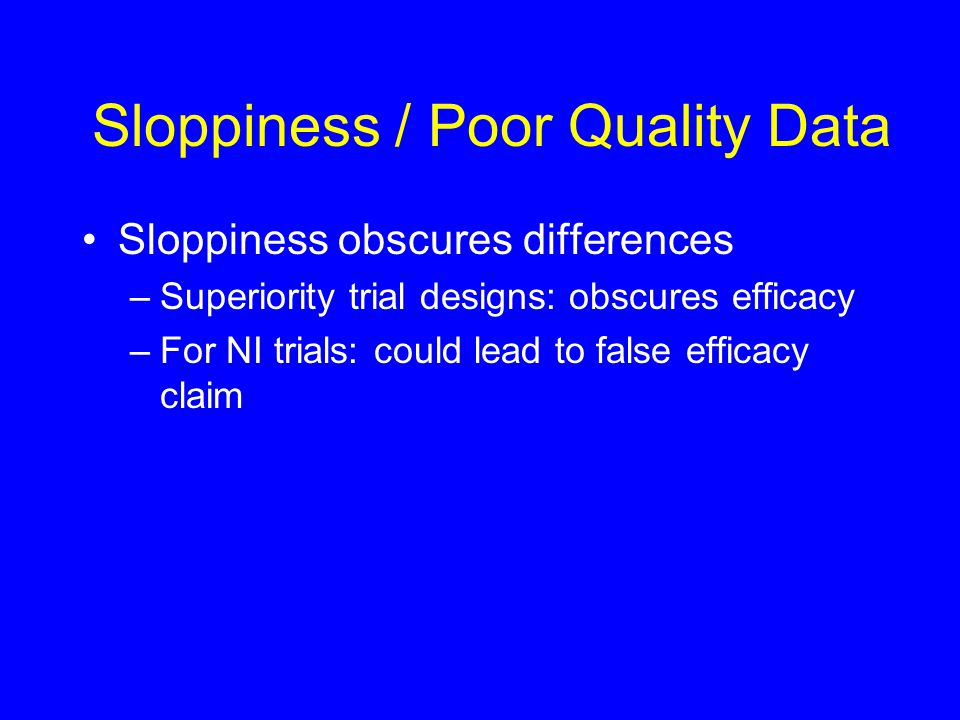 Sloppiness / Poor Quality Data Sloppiness obscures differences –Superiority trial designs: obscures efficacy –For NI trials: could lead to false efficacy claim
