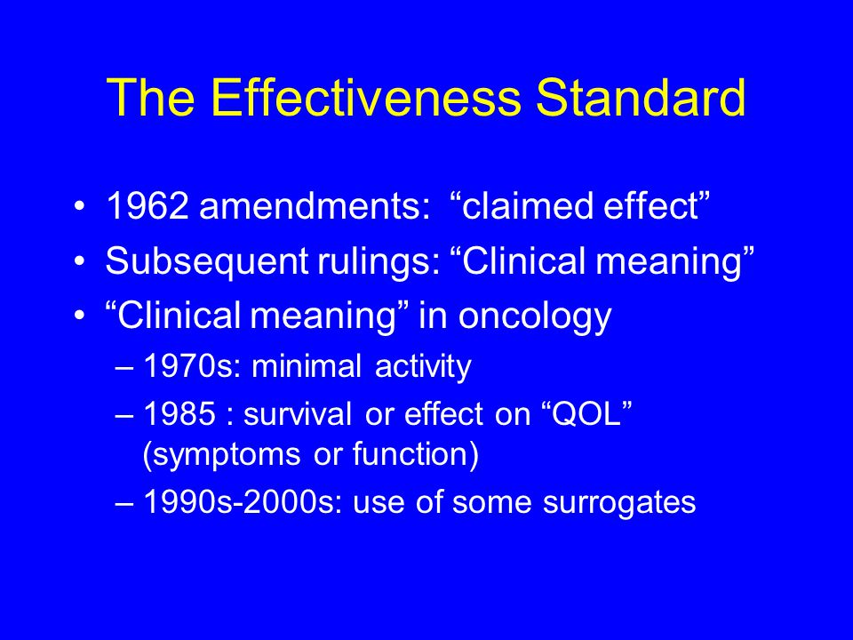 The Effectiveness Standard 1962 amendments: claimed effect Subsequent rulings: Clinical meaning Clinical meaning in oncology –1970s: minimal activity –1985 : survival or effect on QOL (symptoms or function) –1990s-2000s: use of some surrogates