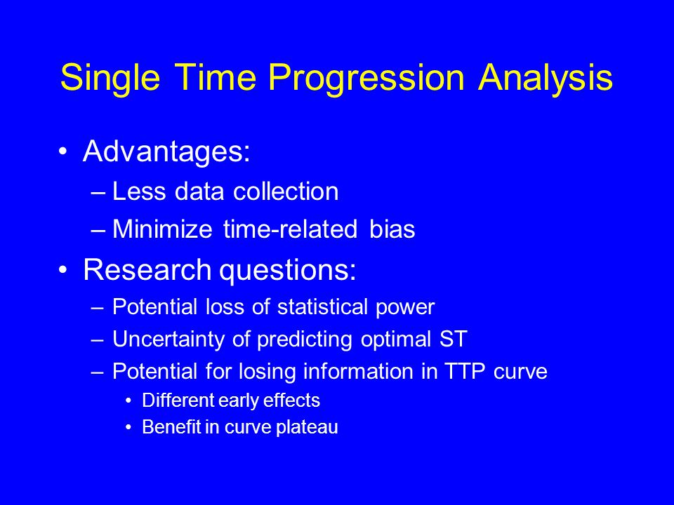 Single Time Progression Analysis Advantages: –Less data collection –Minimize time-related bias Research questions: –Potential loss of statistical power –Uncertainty of predicting optimal ST –Potential for losing information in TTP curve Different early effects Benefit in curve plateau