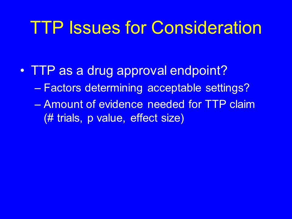 TTP Issues for Consideration TTP as a drug approval endpoint.