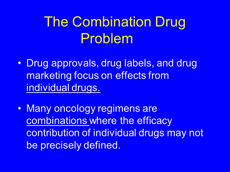 The Combination Drug Problem Drug approvals, drug labels, and drug marketing focus on effects from individual drugs.
