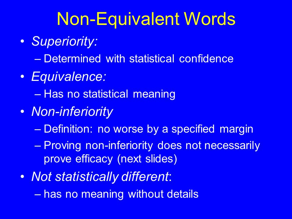 Superiority: –Determined with statistical confidence Equivalence: –Has no statistical meaning Non-inferiority –Definition: no worse by a specified margin –Proving non-inferiority does not necessarily prove efficacy (next slides) Not statistically different: –has no meaning without details Non-Equivalent Words