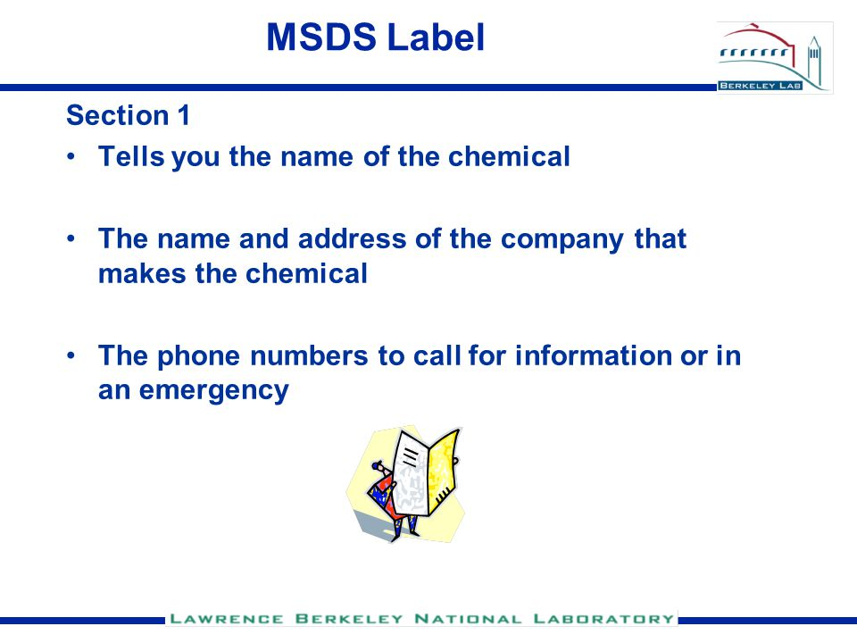 MSDS Label Section 1 Tells you the name of the chemical The name and address of the company that makes the chemical The phone numbers to call for information or in an emergency