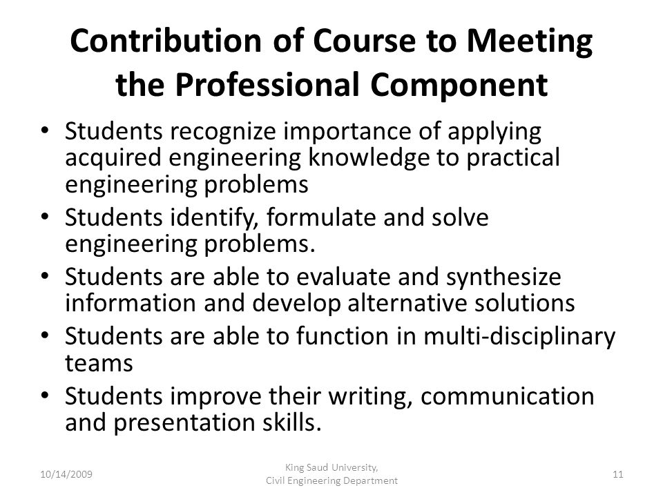 Contribution of Course to Meeting the Professional Component Students recognize importance of applying acquired engineering knowledge to practical engineering problems Students identify, formulate and solve engineering problems.