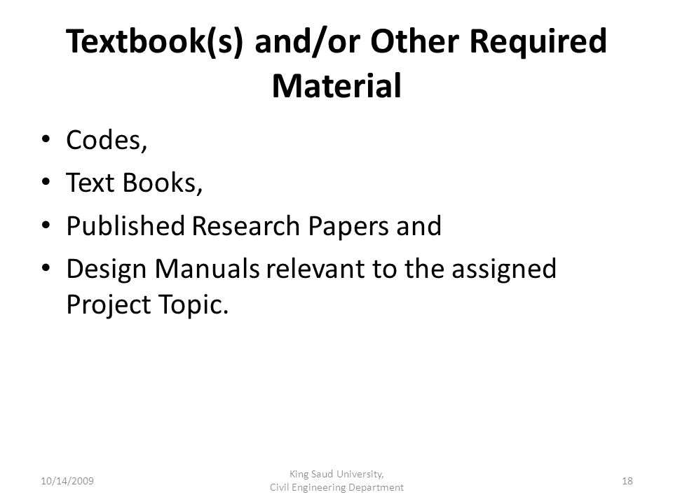 Textbook(s) and/or Other Required Material Codes, Text Books, Published Research Papers and Design Manuals relevant to the assigned Project Topic.