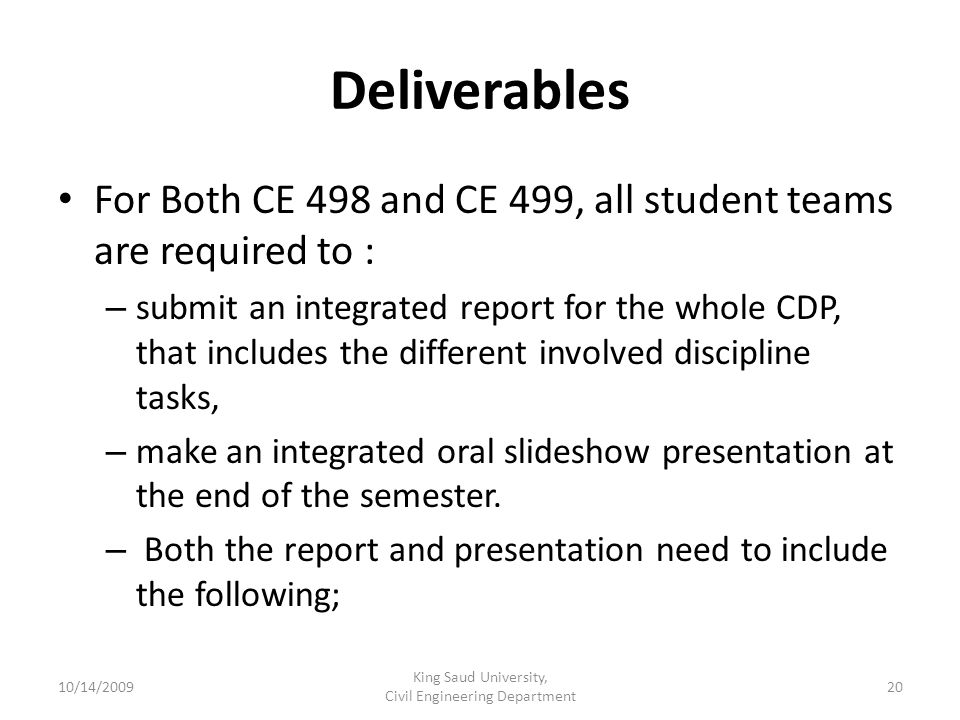 Deliverables For Both CE 498 and CE 499, all student teams are required to : – submit an integrated report for the whole CDP, that includes the different involved discipline tasks, – make an integrated oral slideshow presentation at the end of the semester.