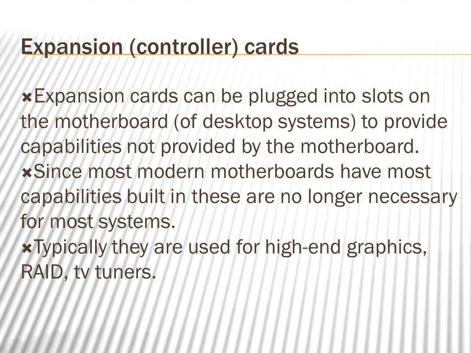Expansion (controller) cards  Expansion cards can be plugged into slots on the motherboard (of desktop systems) to provide capabilities not provided by the motherboard.