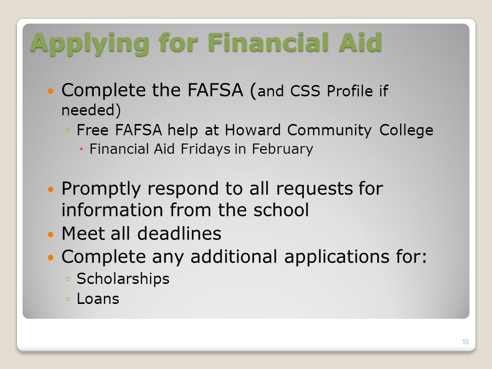 Applying for Financial Aid Complete the FAFSA ( and CSS Profile if needed) ◦Free FAFSA help at Howard Community College  Financial Aid Fridays in February Promptly respond to all requests for information from the school Meet all deadlines Complete any additional applications for: ◦Scholarships ◦Loans 10