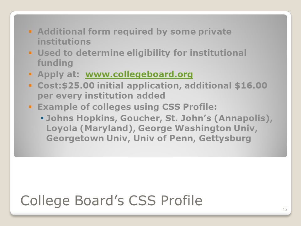 College Board's CSS Profile  Additional form required by some private institutions  Used to determine eligibility for institutional funding  Apply at:    Cost:$25.00 initial application, additional $16.00 per every institution added  Example of colleges using CSS Profile:  Johns Hopkins, Goucher, St.
