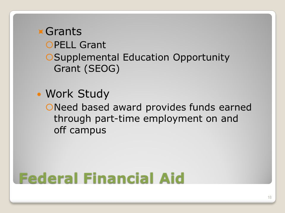 Federal Financial Aid  Grants  PELL Grant  Supplemental Education Opportunity Grant (SEOG) Work Study  Need based award provides funds earned through part-time employment on and off campus 18