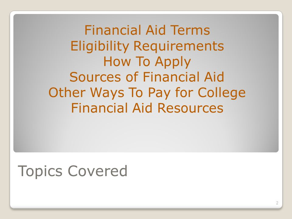 Topics Covered Financial Aid Terms Eligibility Requirements How To Apply Sources of Financial Aid Other Ways To Pay for College Financial Aid Resources 2
