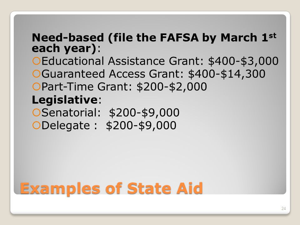 Examples of State Aid Need-based (file the FAFSA by March 1 st each year):  Educational Assistance Grant: $400-$3,000  Guaranteed Access Grant: $400-$14,300  Part-Time Grant: $200-$2,000 Legislative:  Senatorial: $200-$9,000  Delegate : $200-$9,000 24
