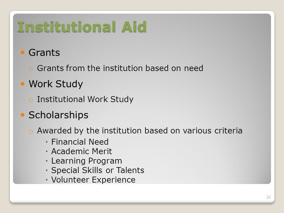 Institutional Aid Grants o Grants from the institution based on need Work Study o Institutional Work Study Scholarships o Awarded by the institution based on various criteria  Financial Need  Academic Merit  Learning Program  Special Skills or Talents  Volunteer Experience 26