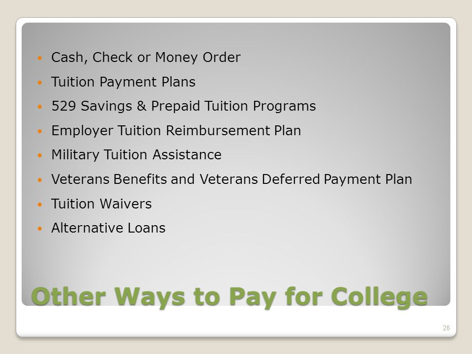 Other Ways to Pay for College Cash, Check or Money Order Tuition Payment Plans 529 Savings & Prepaid Tuition Programs Employer Tuition Reimbursement Plan Military Tuition Assistance Veterans Benefits and Veterans Deferred Payment Plan Tuition Waivers Alternative Loans 28
