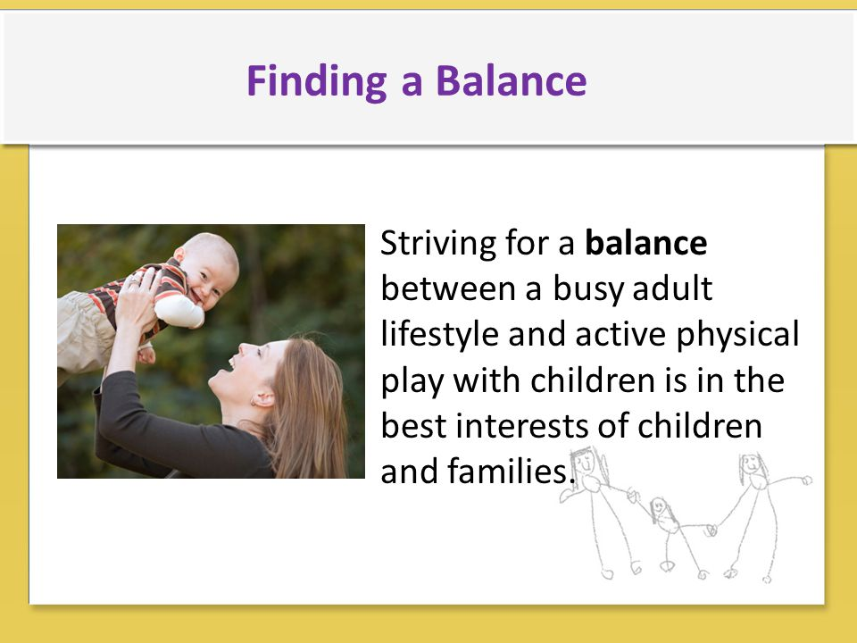 Striving for a balance between a busy adult lifestyle and active physical play with children is in the best interests of children and families.