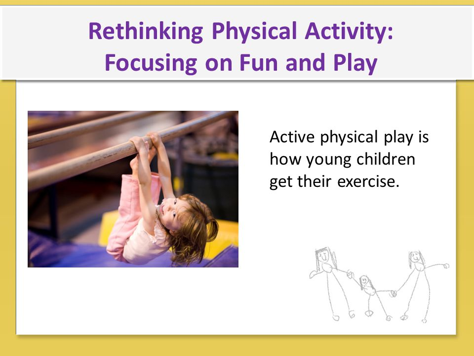 Rethinking Physical Activity: Focusing on Fun and Play Active physical play is how young children get their exercise.