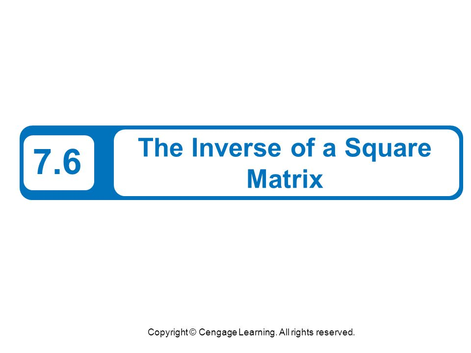 Copyright © Cengage Learning. All rights reserved. 7.6 The Inverse of a Square Matrix