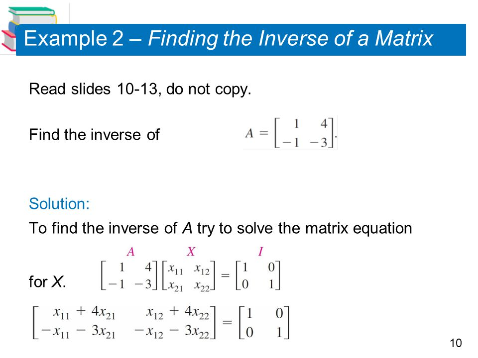10 Example 2 – Finding the Inverse of a Matrix Read slides 10-13, do not copy.