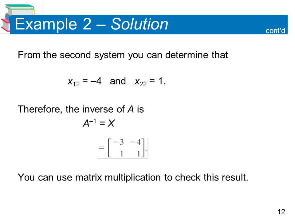12 Example 2 – Solution From the second system you can determine that x 12 = –4 and x 22 = 1.