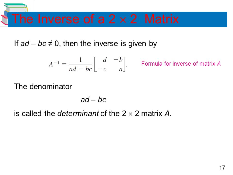 17 The Inverse of a 2  2 Matrix If ad – bc ≠ 0, then the inverse is given by The denominator ad – bc is called the determinant of the 2  2 matrix A.