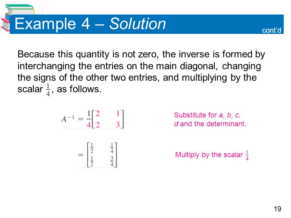 19 Example 4 – Solution Because this quantity is not zero, the inverse is formed by interchanging the entries on the main diagonal, changing the signs of the other two entries, and multiplying by the scalar, as follows.